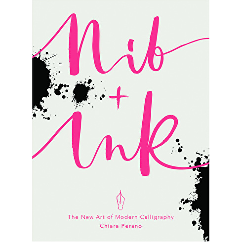 Nib + Ink The New Art of Modern Calligraphy by Chiaro Perano