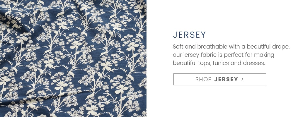 Jersey Fabric. Soft & breathable with a beautiful drape, our jersey fabric is perfect for making beautiful tops, tunics & dresses. SHOP